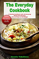 The Everyday Cookbook: A Healthy Cookbook with 130 Amazing Whole Food Recipes That are Easy on the Budget (FREE BONUS INSIDE: 10 Natural Homemade Body ... Beauty Recipes) (Healthy Cookbook Series 6)