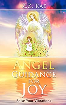 Angel Guidance for Joy: Raise Your Vibrations by [Rae, Z.Z.]