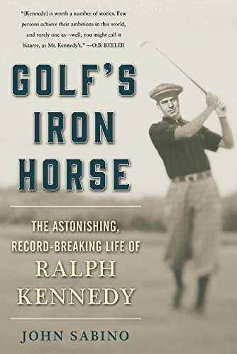 Golf's Iron Horse: The Astonishing, Record-Breaking Life of Ralph Kennedy