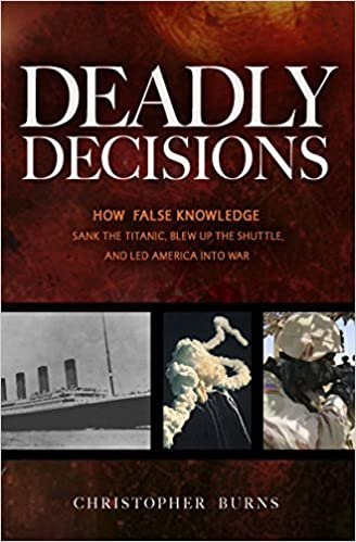 Deadly Decisions Blew Up the Shuttle and Led America into War How False Knowledge Sank the Titanic