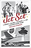 Jet Set: The People, the Planes, the Glamour, and the Romance in Aviation's Glory Years