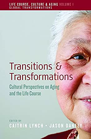 Transitions and Transformations: Cultural Perspectives on Aging and the  Life Course (Life Course, Culture and Aging: Global Transformations Book 1)