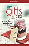 DIY Gifts In Jars: 30 Simple, Delicious, Inexpensive Gifts in Jars Recipes