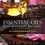 Essential Oils & Aromatherapy Reloaded: The Complete Step by Step Guide | Janet Evans