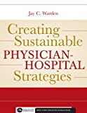 Creating Sustainable Physician-Hospital Strategies, Warden, Jay, 156793305X