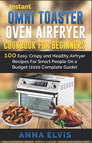 INSTANT OMNI TOASTER OVEN AIRFRYER COOKBOOK FOR BEGINNERS: 100 Easy, Crispy and Healthy Airfryer Recipes For Smart People On a Budget (2020 Complete Guide) (omni cookbook)