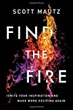 Find the Fire: Ignite Your Inspiration--and Make Work Exciting Again