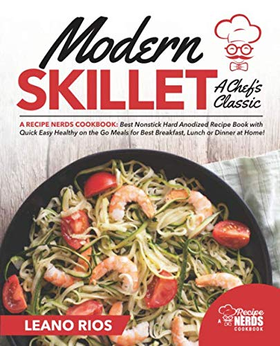Modern Skillet A Chef's Classic: A Recipe Nerds Cookbook: Best Nonstick Hard Anodized Recipe Book  with Quick Easy Healthy on the Go for Best ... or Dinner at Home! (Modern Skillet Cooking) by Leano Rios