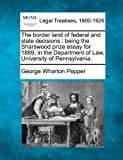 The border land of federal and state decisions : being the Sharswood prize essay for 1889, in the Department of Law, University of Pennsylvania, George Wharton Pepper, 1240086164