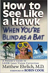 How to See Like a Hawk When You're Blind as a Bat : A Patient's Guide to LASIK Laser Vision Correction Paperback