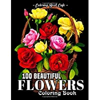 100 Beautiful Flowers Coloring Book: An Adult Coloring Book Featuring 100 Beautiful...
