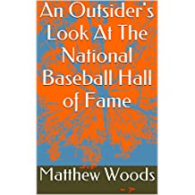 An Outsider's Look At The National Baseball Hall of Fame (Ranking the Hall of Famers and How to Fix Cooperstown Book 1)