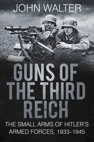 Guns of The Third Reich: The Small Arms of Hitler's Armed Forces, 1933-1945 (Small Military Arms)