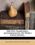 Dictées Françaises, Accompagnées de Notes Explicatives..., Alexandre Eyssette, 1275122833