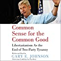 Common Sense for the Common Good: Libertarianism as the End of Two-Party Tyranny Audiobook by Gary E. Johnson Narrated by Gary E. Johnson