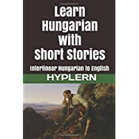 Learn Hungarian with Short Stories: Interlinear Hungarian to English (Learn Hungarian with Interlinear Stories for Beginners and Advanced Readers, Band 3)
