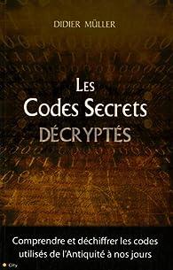 Les Codes Secrets décryptés : Comprendre et déchiffrer les codes utilisés de l'Antiquité à nos jours par Didier Müller
