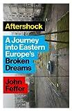 Aftershock: A Journey into Eastern Europe's Broken Dreams