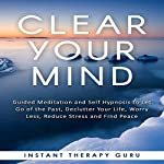 Clear Your Mind: Guided Meditation and Self Hypnosis to Let Go of the Past, Declutter Your Life, Worry Less, Reduce Stress and Find Peace |  Instant Therapy Guru