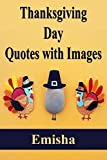 "50 Amazing Thanks Giving day Quotes for you and make the Thanks Giving day Meaningful.Introduction:I want to Thank you for downloading the book ""Thanks Giving Day Images with Quotes"". This Book contains Amazing Thanks Giving Day messages and ..."