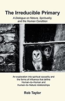 The Irreducible Primary: A Dialogue on Nature, Spirituality, and the Human Condition by [Taylor, Rob]