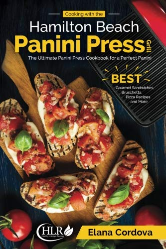 Cooking with the Hamilton Beach Panini Press Grill: The Ultimate Panini Press Cookbook for a Perfect Panini: Gourmet Sandwiches, Bruschetta, Pizza Recipes and More (Best Panini Series) (Volume 1) by Elana Cordova