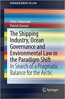 Book The Shipping Industry, Ocean Governance and Environmental Law in the Paradigm Shift: In Search of a Pragmatic Balance for the Arctic (SpringerBriefs in Law) by Johansson, Tafsir, Donner, Patrick (2014)