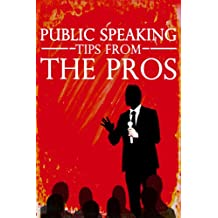 PUBLIC SPEAKING Tips from the Pros: How to be a Powerful, Dynamic and Confident Public Speaker