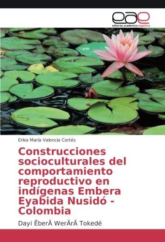 Construcciones socioculturales del comportamiento reproductivo en indigenas Embera Eyabida Nusido - Colombia: Dayi ẼberA WerArA Tokede (Spanish Edition) [Erika Maria Valencia Cortes] (Tapa Blanda)