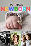 Newborn Photography Tips and Ideas: The New Parent's Guide to Posing,Shooting Prop Tips & Tricks Made Easy for Best Photo Your Baby Kids Children