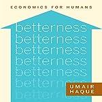 Betterness: Economics for Humans | Umair Haque