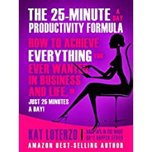 The 25-Minute a Day Productivity Formula: How to Achieve Everything You Ever Wanted, in Business and Life, In 25 minutes a Day! (Make Sh*t Happen)