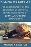Killing Me Softly?: An examination of the depiction of violence in the early films of Jean-Luc Godard (1960-1967) by Andrew K Lawston (2015-10-16)