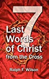 Seven Last Words of Christ from the Cross: A Devotional Bible Study and Meditation on the Passion of Christ for Holy Week, Maundy Thursday, and Good Friday Services