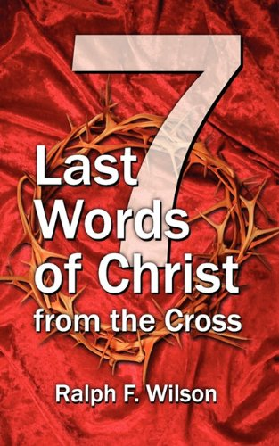 Seven Last Words of Christ from the Cross: A Devotional Bible Study and Meditation on the Passion of Christ for Holy Week, Maundy Thursday, and Good Friday Services pdf epub