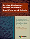 Printed Electronics and the Automatic Identification of Objects : An Investigation of the Merging and Developing Technologies Related to the Generation Beyond Print-on-Paper, Kleper, Michael L., 0883624893