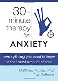 Thirty-Minute Therapy for Anxiety: Everything You Need To Know in the Least Amount of Time (The New Harbinger Thirty-Minute Therapy Series)