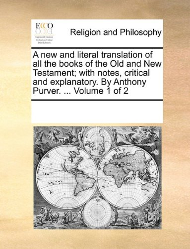 A new and literal translation of all the books of the Old and New Testament; with notes, critical and explanatory. By Anthony Purver. Volume 1 of 2