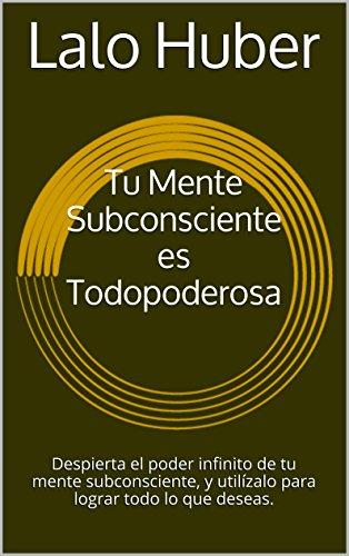 Tu Mente Subconsciente es Todopoderosa: Activa el poder infinito de tu mente subconsciente, y