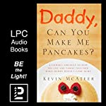 Daddy, Can You Make Me Pancakes?: The True Story of a Young Mother's Battle Against Cancer and Her Husband's Journey to Bring Healing to Their Family | Kevin McAteer