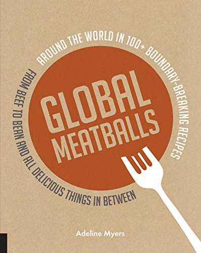 Global Meatballs: Around the World in 100+ Boundary-Breaking Recipes, From Beef to Bean and All Delicious Things in Between by Adeline Myers