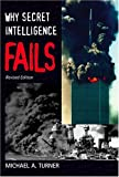 Why Secret Intelligence Fails, Michael A. Turner, 1574888919