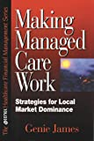 Making Managed Care Work for You : Strategies for Local Market Dominance, James, Genie, 078631012X