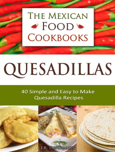 Quesadillas - 40 Simple and Easy to Make Quesadilla Recipes (The Mexican Food Cookbooks Book 1) by [Deschamps, J.R.]