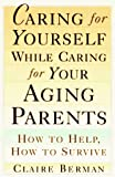 Caring for Yourself While Caring for Your Aging Parents, Claire Berman, 0805041095