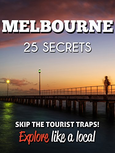 Melbourne 25 Secrets 2018 - The Locals Travel Guide  For Your Trip to Melbourne (  Victoria, Australia ): Skip the tourist traps and explore like a local : Where to Go, Eat & Party in Melbourne 2018