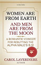 WOMEN ARE FROM EARTH AND MEN ARE FROM THE MOON; A Romantic Comedy For Rebutting The Alpha Male's B.S!
