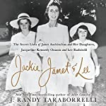 Jackie, Janet & Lee: The Secret Lives of Janet Auchincloss and Her Daughters, Jacqueline Kennedy Onassis and Lee Radziwill | J. Randy Taraborrelli
