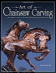 Art of Chainsaw Carving: An Insider's Look at 18 Artists Working Against the Grain: Extraordinary Sculptures on a Grand Scale