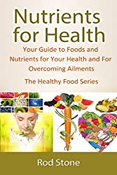 Nutrients for Health: Your Guide to Foods and Nutrients for Your Health and For Overcoming Ailments (The Healthy Food Series Book 4)